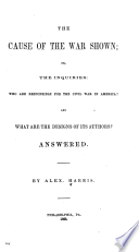 The cause of the war shown; or, The inquiries: Who are responsible for the Civil War in America? and, What are the designs of its authors? answered