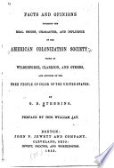 Facts and opinions touching the real origin, character and influence of the American Colonization Society : views of Wilberforce, Clarkson and others and opinions of the free people of color of the United States