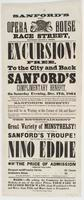 "Sanford's new Opera House Race Street, between Second & Third: Excursion! Free, to the city and back Sanford's complimentary benefit, on Saturday evening, Dec. 17th, 1864 Card.--The directors of the Southwark and Frankford Road will, on the above evening, carry passengers to the city and return free on the above occasion, to those who will attend Sanford's benefit! Parties will purchase their tickets of the conductors of the dummy engine cars, who will give them a check to return. Cars will be in waiting at the corner of 5th and Race! The performance terminating at 10 o'clock, thus enabling all parties to get to their homes in respectable time. The entertainment will comprise a great variety of minstrelsy! New acts, new songs, new pieces, new dances, by Sanford's Troupe! The wonder of the world, Nino Eddie will also appear on this occasion. The price of admission remains the same. Parquet and family circle, 25 cents Orchestra seats, 50 "" Doors open quarter-past 6. To commence at quarter of 8. Terminating at or near 10. Mark!----By asking the conductor for Sanford's tickets, at any of the above prices, your fare is included both ways---from Frankford to Sixth and Race, from Fifth and Race back to Frankford"