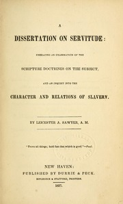 A dissertation on servitude : embracing an examination of the Scripture doctrines on the subject, and an inquiry into the character and relations of slavery.