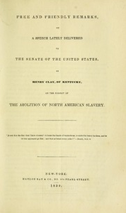 Free and Friendly Remarks, on a speech lately delivered to the Senate ... by H. Clay ... on the subject of the abolition of North American slavery