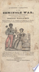 Thumbnail for An authentic narrative of the Seminole War; : its cause, rise and progress, and a minute detail of the horrid massacres of the Whites, by the Indians and Negroes, in Florida, in the months of December, January and February.