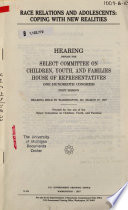 Race relations and adolescents [microform] : coping with new realities : hearing before the Select Committee on Children, Youth, and Families, House of Representatives, One hundredth Congress, first session, hearing held in Washington, DC, March 27, 1987