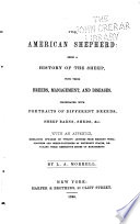 The American shepherd : being a history of the sheep, with their breeds, management, and diseases : illustrated with portraits of different breeds, sheep barns, sheds, &c. : with an appendix, embracing upwards of twenty letters from eminent woolgrowers and sheep-fatteners of different states, detailing their respective modes of management