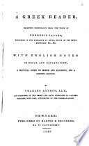 A Greek reader : selected principally from the work of Frederic Jacobs, with English notes critical and explanatory, a metrical index to Homer and Anacreon, and a copious lexicon