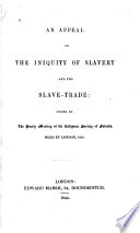 An appeal on the iniquity of slavery and the slave-trade : issued by the Yearly Meeting of the Religious Society of Friends, held in London, 1844