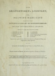 All draughtsmen's assistant, or, Drawing made easy : wherein the principles of that art are rendered familiar in ten instructive lessons comprised under the following heads : l. features and limbs, 2. profiles and ovals, 3. whole figures, 4. drapery, 5. light and shade, 6. landscapes, 7. perspective, 8. enlarging and contracting, 9. imitation of life, 10. history : explained by a great variety of examples from the most approved designs on copper-plates, neatly engraved : with a suitable introduction on the utility of this noble art and observations on design as well in regard to theory as practice