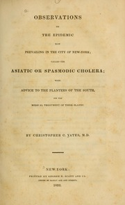 Observations on the epidemic now prevailing in the city of New-York : called the Asiatic or spasmodic cholera : with advice to the planters of the South, for the medical treatment of their slaves