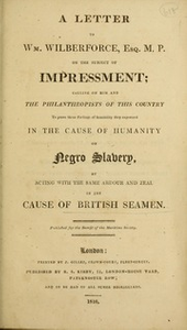 A letter to Wm. Wilberforce, Esq. M.P. on the subject of impressment : calling him and the philanthropists of this country to prove those feelings of sensibility they expressed in the cause of humanity on negro slavery, by acting with the same ardor and zeal in the cause of British seamen