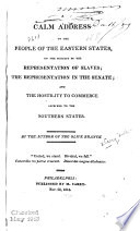 A calm address to the people of the eastern states, on the subject of the representation of slaves [microform] : the representation in the Senate; and the hostility to commerce ascribed to the southern states