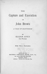 The capture and execution of John Brown; A tale of martyrdom; By Elijah Avey, eye witness. [Title page]