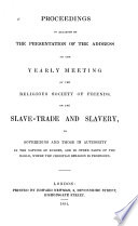 Proceedings in relation to the presentation of the address of the Yearly Meeting : of the Religious Society of Friends, on the slave-trade and slavery, to sovereigns and those in authority in the nations of Europe