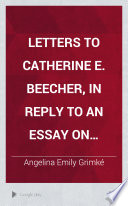 Letters to Catherine E. Beecher : in reply to An essay on slavery and abolitionism, addressed to A. E. Grimké